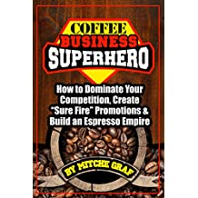 """Coffee Business SuperHero: How To Dominate Your Competition, Create """"SureFire"""" Promotions, & Build An Espresso Empire"""