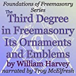 The Third Degree in Freemasonry Its Ornaments and Emblems: Foundations of Freemasonry Series | William Harvey