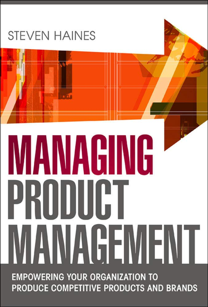 Managing Product Management Empowering Your Organization To Produce Competitive Products And Brands Haines Steven 9780071769976 Amazon Com Books