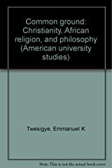 Common Ground: Christianity, African Religion and Philosophy (American University Studies) Hardcover