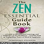 Zen: The Essential Guide Book: A Guide to the Essential Learnings and Traditions of Zen Buddhism - Find the Path to Tranquillity, Peace of Mind & Happiness | Dominique Atkinson