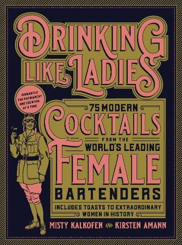 Drinking Like Ladies: 75 modern cocktails from the world's leading female bartenders; Includes toasts to extraordinary women in history by Misty Kalkofen, Kirsten Amann
