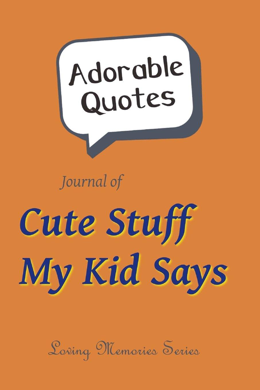 Download Adorable Quotes: Journal of Cute Stuff My Kid Says: (Orange Sherbet Background) (Loving Memories) (Volume 1) PDF