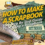 How to Make a Scrapbook: Your Step-By-Step Guide to Making a Scrapbook | Donna Fisher,HowExpert Press