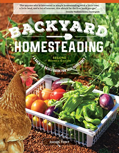Backyard Homesteading 2nd Revised Edition: A BacktoBasics Guide for Self Sufficiency Creative Homeowner Turn Your Yard into a Productive SelfSustainable Homestead: Fruit Veg Chickens amp More