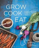 Grow Cook Eat: A Food Lover's Guide to Vegetable Gardening, Including 50 Recipes, Plus Harvesting and Storage Tips