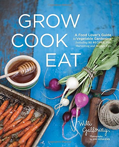 Grow Cook Eat: A Food Lover's Guide to Vegetable Gardening, Including 50 Recipes, Plus Harvesting and Storage Tips by Willi Galloway