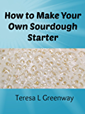 How to Make Your Own Sourdough Starter: Capture and Harness the Wild Yeast