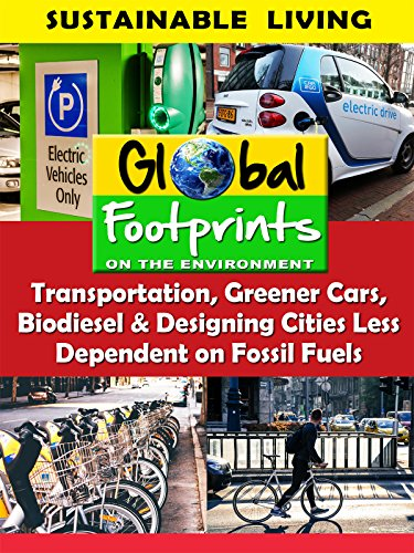 Global Footprints-Transportation, Greener Cars, Biodiesel & Designing Cities Less Dependent on Fossil Fuels by