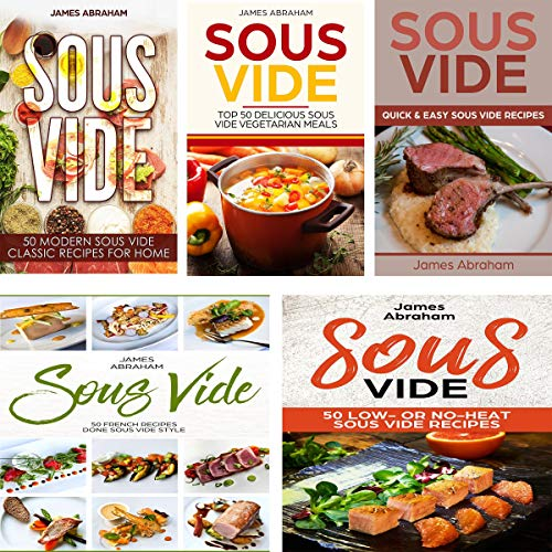 Sous Vide: 5 Books in 1: Modern Sous Vide Recipes for Home + Sous Vide Vegetarian Meals + Quick and Easy Sous Vide Recipes + Sous Vide French Recipes + Sous Vide Low or No-Heat Recipes by James Abraham