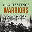 Warriors: Extraordinary Tales from the Battlefield Hörbuch von Max Hastings Gesprochen von: Nigel Carrington