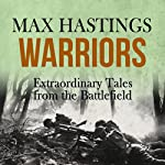 Warriors: Extraordinary Tales from the Battlefield | Max Hastings