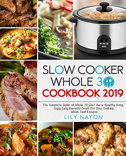 Slow Cooker Whole 30 Cookbook 2019: The Complete Guide of Whole 30 Diet for a Healthy living,  Enjoy Easy Flavorful Crock-Pot Slow Cooking Whole Food Recipes by Lily Nayon