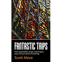 Fantastic Trips: How Psychedelic Drugs Created God, Pop, And Just About Everything
