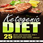 Ketogenic Diet: 25 Best Ketogenic Diet Recipes to Lose Weight and Feel Great | Jasmine King