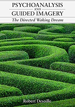 PSYCHOANALYSIS AND GUIDED IMAGERY: The Directed Waking Dream by [Desoille, Robert]