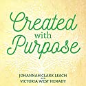 Created with Purpose: Unlocking Your Dreams and Fulfilling the Desires of Your Heart Audiobook by Johannah Clark Leach, Victoria West Henady Narrated by Carly Kraemer