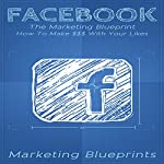 Facebook: The Marketing Blueprint: How to Make $$$ with Your Likes |  Marketing Blueprints