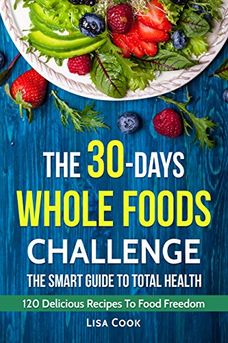 The 30 Days Whole Foods Challenge. The Smart Guide to Total Health: 120 recipes for day by day diet program by Lisa Cook