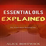 Essential Oils Explained: The Truth About Essential Oils | Alice Bostwick