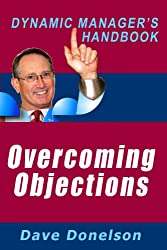 Overcoming Objections: The Dynamic Manager's Handbook On How To Handle Sales Objections (The Dynamic Manager's Handbooks 10)