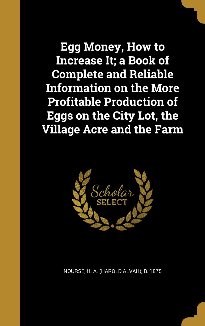Egg Money, How to Increase It; A Book of Complete and Reliable Information on the More Profitable Production of Eggs on the City Lot, the Village Acre and the Farm pdf