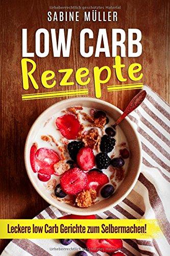 Low Carb Rezepte leckere Low Carb Gerichte zum Selbermachen! (German Edition)
