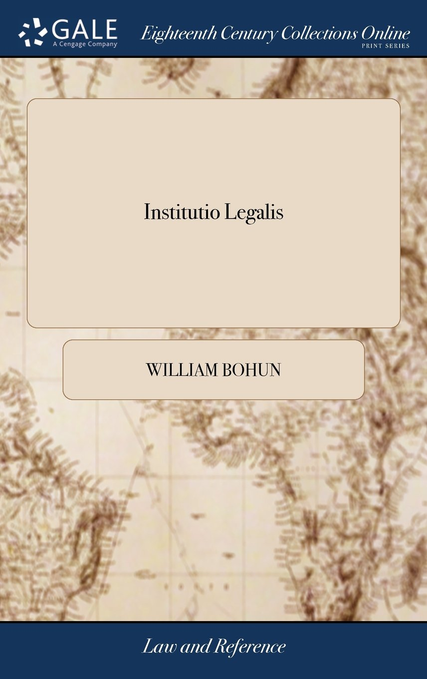 Download Institutio Legalis: Or, an Introduction to the Study and Practice of the Laws of England, as Now Regulated and Amended by Several Late Statutes. ... ... Corrected and Enlarged. by William Bohun, PDF