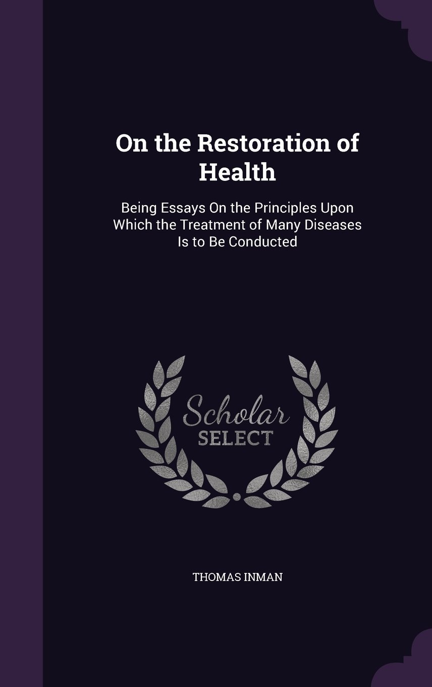 On the Restoration of Health: Being Essays on the Principles Upon Which the Treatment of Many Diseases Is to Be Conducted ebook