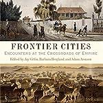 Frontier Cities: Encounters at the Crossroads of Empire | Jay Gitlin,Barbara Berglund,Adam Arenson