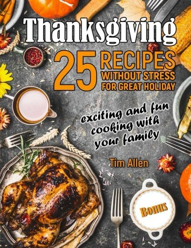 Thanksgiving - exciting and fun cooking with your family.: 25 recipes without stress for great holiday.