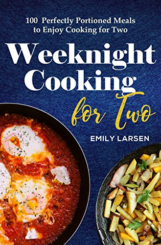 Weeknight Cooking for Two: 100 Perfectly Portioned Meals to Enjoy Cooking for Two by Emily Larsen