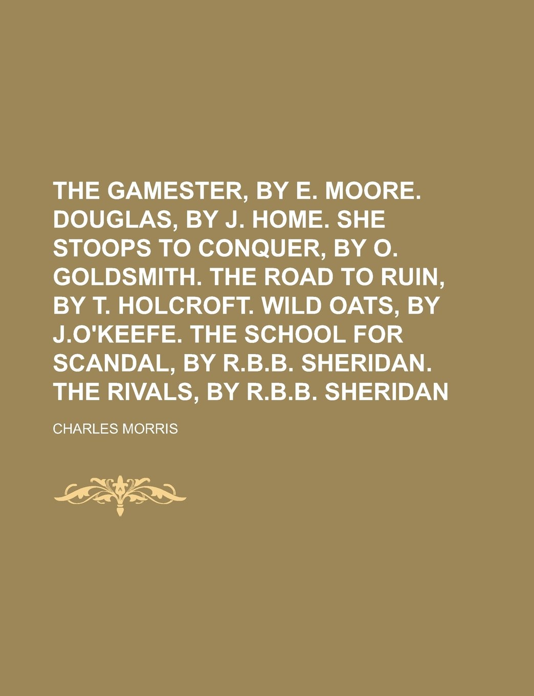 The gamester, by E. Moore. Douglas, by J. Home. She stoops to conquer, by  O. Goldsmith. The road to ruin, by T. Holcroft. Wild oats, by J.O'Keefe. The  .