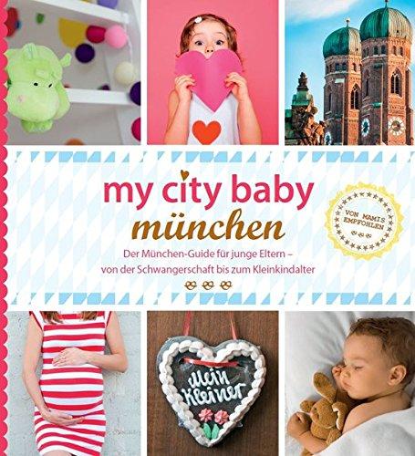 my city baby münchen: Der München-Guide für junge Eltern - von der Schwangerschaft bis zum Kleinkindalter