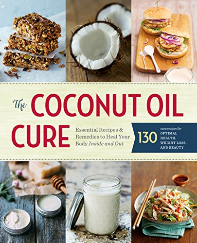 (The Coconut Oil Cure: Essential Recipes and Remedies to Heal Your Body Inside and Out)