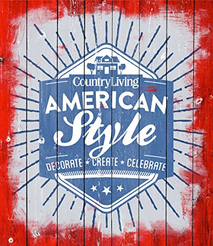 Country Living American Style: Decorate * Create * Celebrate