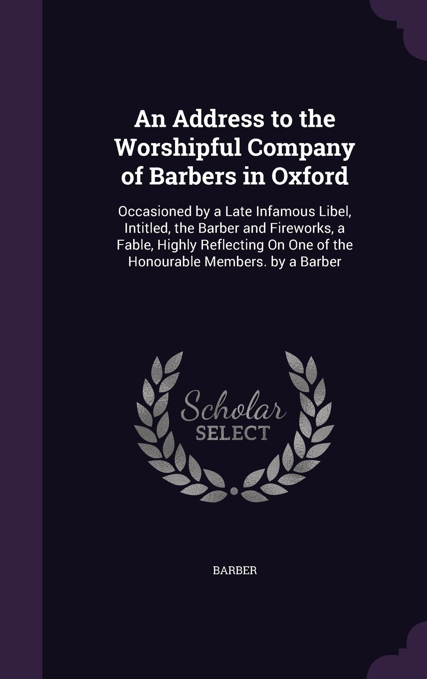 An Address to the Worshipful Company of Barbers in Oxford: Occasioned by a Late Infamous Libel, Intitled, the Barber and Fireworks, a Fable, Highly ... on One of the Honourable Members. by a Barber ebook