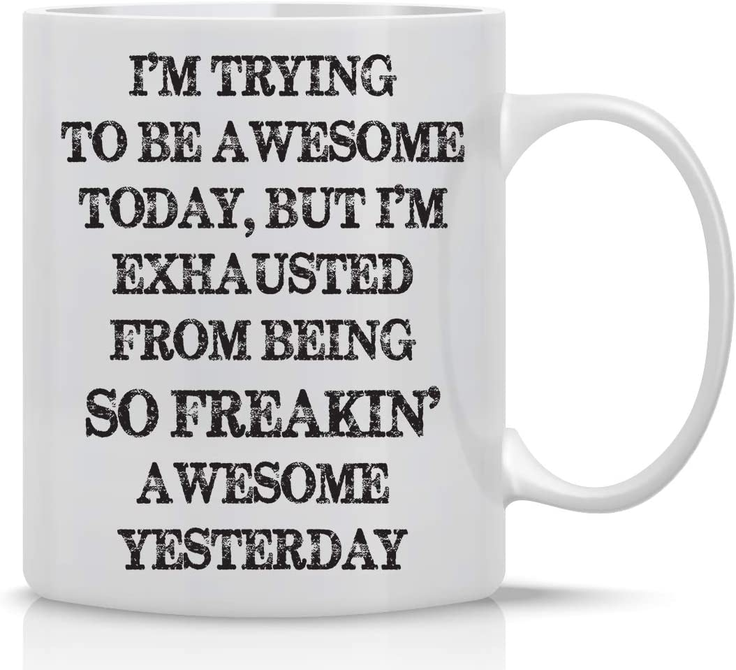 Amazon Com I M Trying To Be Awesome Today But I M Exhausted From Being Freaking Awesome Yesterday Mug Funny Gift Mug 11oz Coffee Mug Sarcasm Office Mug Confidence Mugs