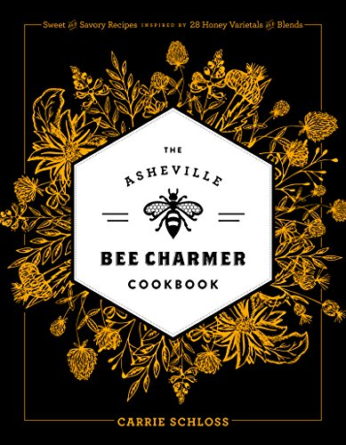 The Asheville Bee Charmer Cookbook: Sweet and Savory Recipes Inspired by 28 Honey Varietals and Blends by Carrie Schloss
