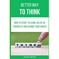 BETTER WAY TO THINK: HOW TO START LIVING BELIVE IN YOURSELFE AND CHANGE YOUR HABITS