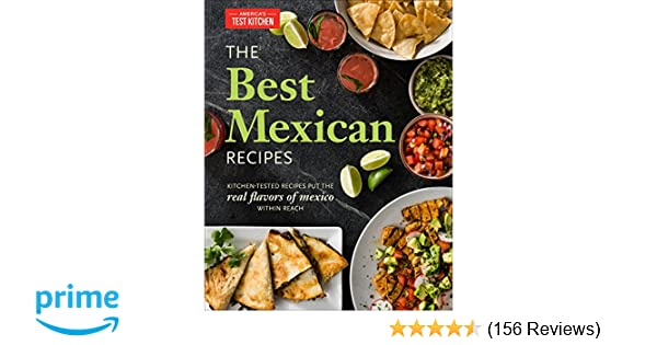 The best mexican recipes kitchen tested recipes put the real the best mexican recipes kitchen tested recipes put the real flavors of mexico within reach americas test kitchen 9781936493975 amazon books forumfinder Choice Image