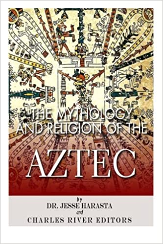 The Mythology And Religion Of The Aztec Charles River Editors