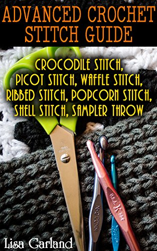Advanced Crochet Stitch Guide: Crocodile Stitch, Picot Stitch, Waffle Stitch, Ribbed Stitch, Popcorn Stitch, Shell Stitch, Sampler Throw by [Garland, Lisa]