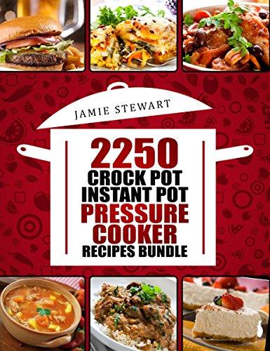 2250 Pressure Cooker, Crock Pot, Instant Pot and Slow Cooking Recipes Cookbook: (Crock-Pot Meals, Instant Pot Cookbook, Slow Cooker, Pressure Cooker Recipes, Slow Cooking, Paleo, Vegan, Healthy)