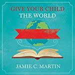 Give Your Child the World: Raising Globally Minded Kids One Book at a Time | Jamie C. Martin
