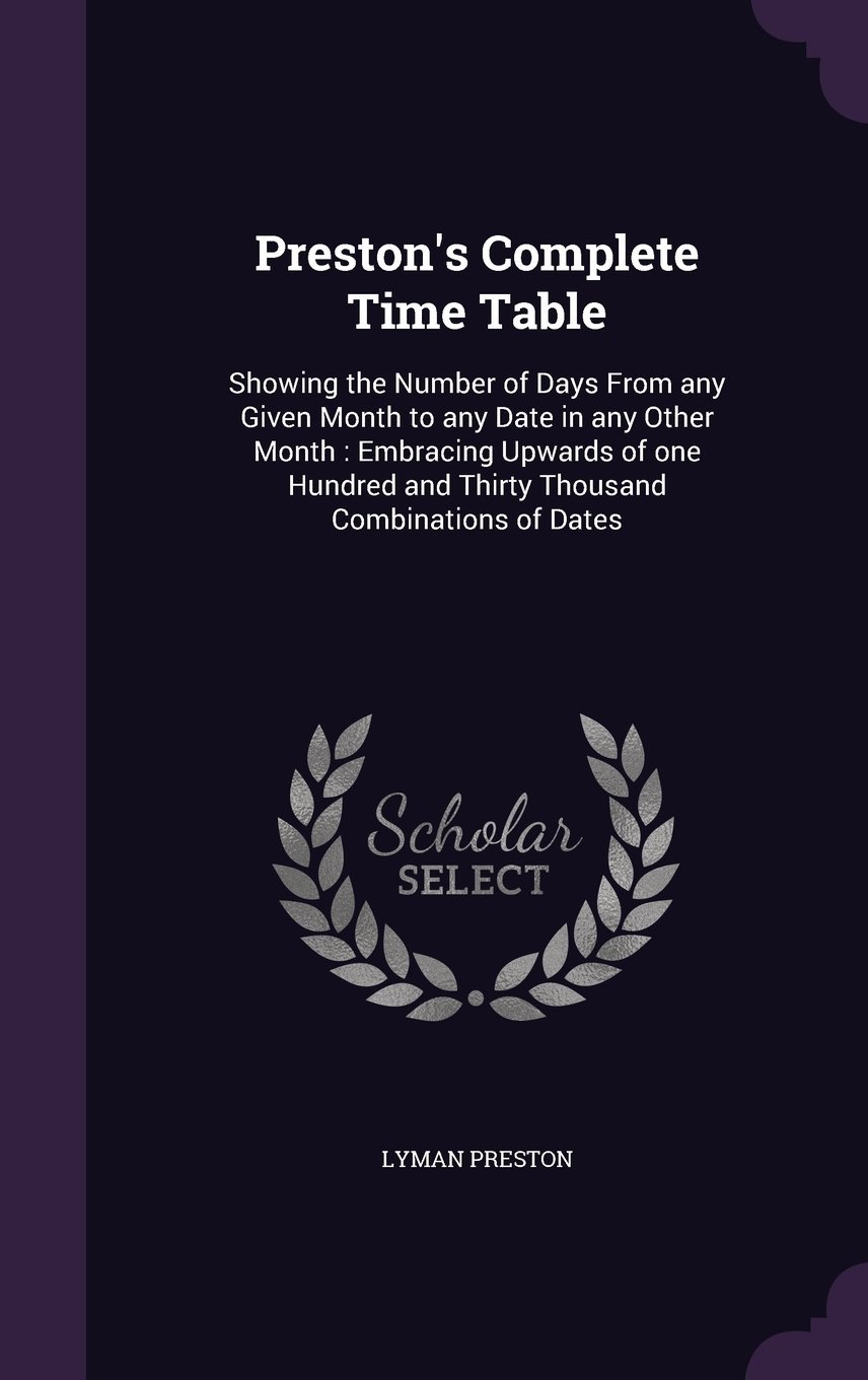 Download Preston's Complete Time Table: Showing the Number of Days from Any Given Month to Any Date in Any Other Month: Embracing Upwards of One Hundred and Thirty Thousand Combinations of Dates PDF
