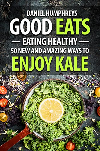 Good Eats: Eating Healthy - 50 New and Amazing Ways to Enjoy Kale (English Edition)