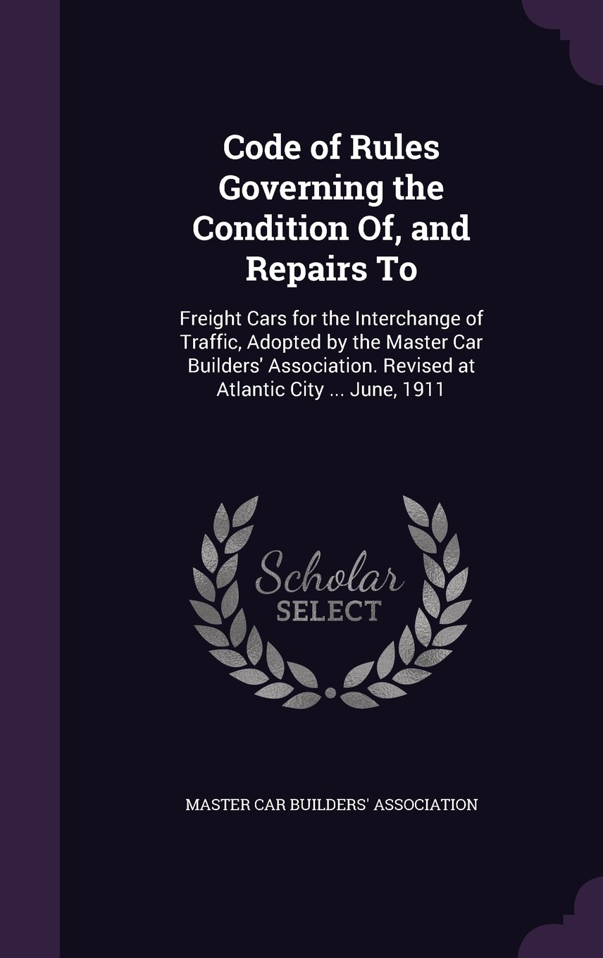Read Online Code of Rules Governing the Condition Of, and Repairs to: Freight Cars for the Interchange of Traffic, Adopted by the Master Car Builders' Association. Revised at Atlantic City ... June, 1911 PDF
