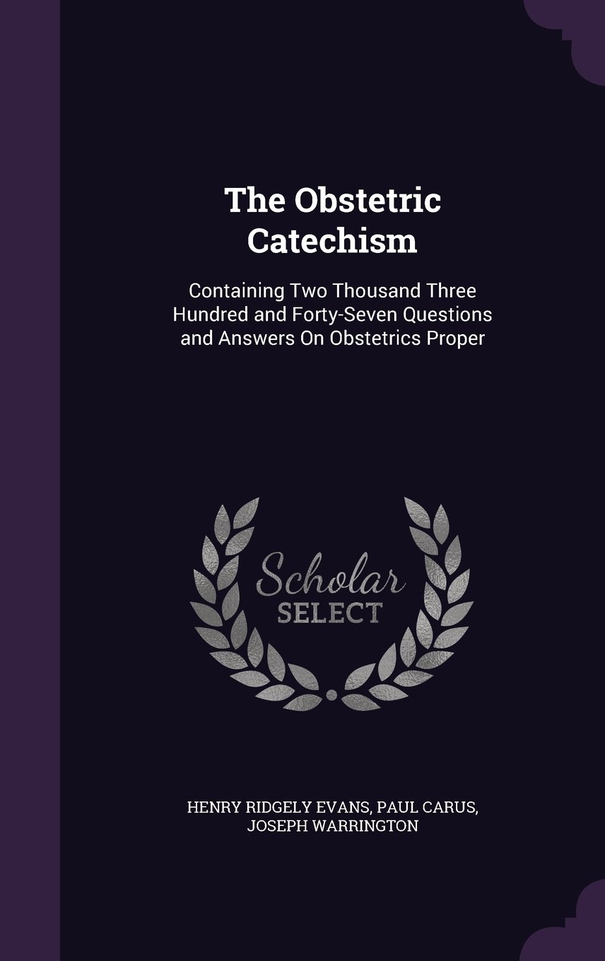 Read Online The Obstetric Catechism: Containing Two Thousand Three Hundred and Forty-Seven Questions and Answers on Obstetrics Proper pdf epub