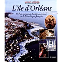 L'ile d'Orléans: Aux sources du peuple québécois et de l'Amérique française